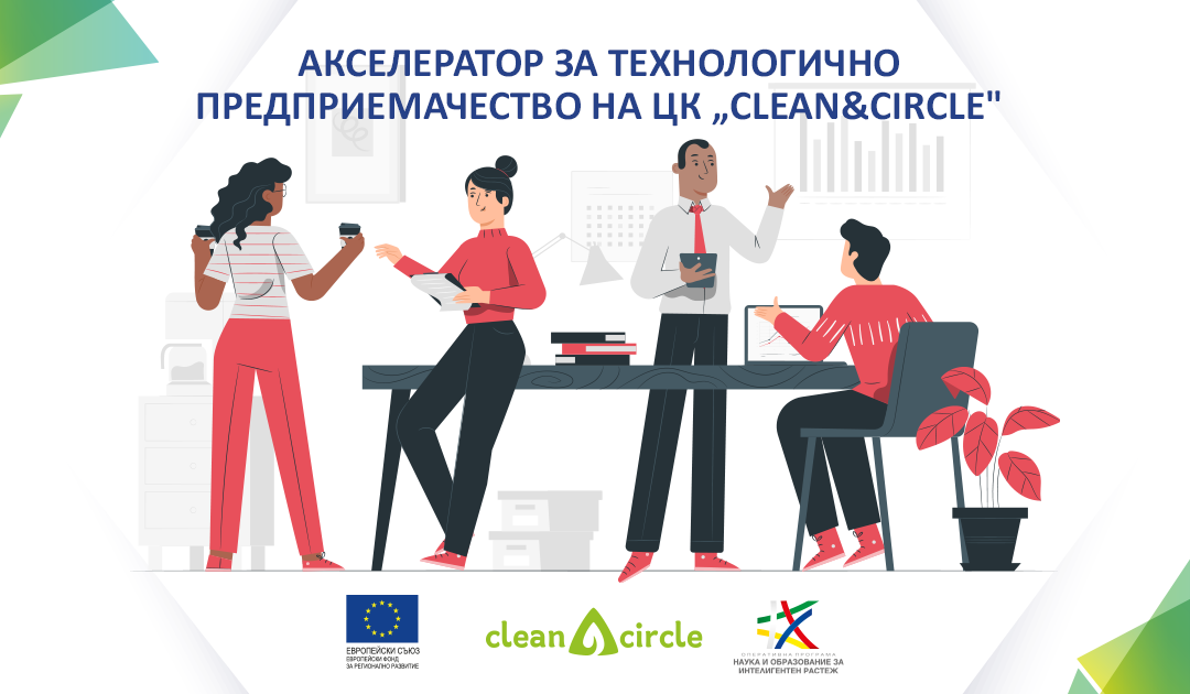 """Kонкурс за млади учени, докторанти и студенти на АКСЕЛЕРАТОРА ЗА ТЕХНОЛОГИЧНО ПРЕДПРИЕМАЧЕСТВО към Центърa за компетентност """"Чисти технологии за устойчиво развитие – води, отпадъци, енергия за кръгова иконо- мика"""" (Clean&Circle)"""